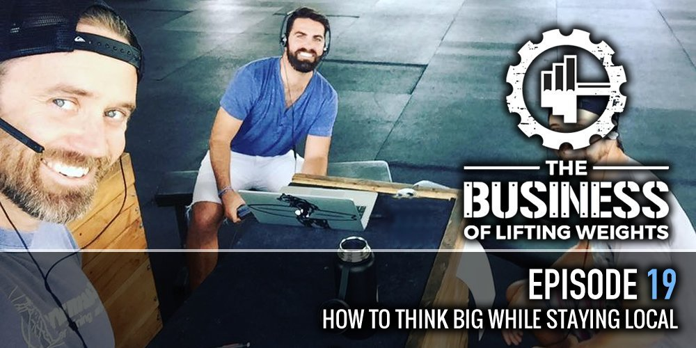 The Business of Lifting Weights Episode 19 How to Think Big While Staying Local